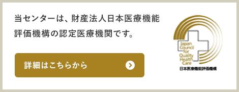 当センターは、財産法人日本医療機能評価機構の認定医療機関です。詳細はこちらから