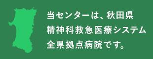 当センターは、秋田県精神科救急医療システム全県拠点病院です